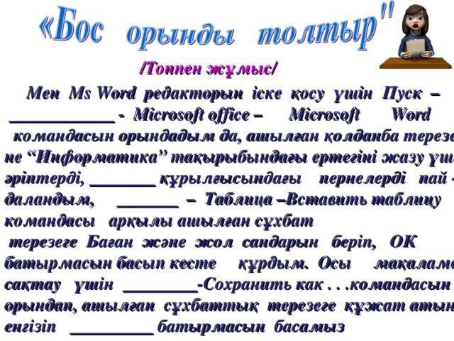 """/Топпен ж ұмыс/  Мен Ms  Word редакторын іске қосу үшін Пуск –    - Microsoft  office – Microsoft  Word   командасын орындадым да, ашылған қолданба терезесі не """"Информатика"""" тақырыбындағы ертегіні жазу үшін әріптерді,  құрылғысындағы пернелерді пай - даландым,  – Таблица –Вставить таблицу командасы арқылы ашылған сұхбат  терезеге Баған және жол сандарын беріп, ОК батырмасын басып кесте құрдым. Осы мақаламды сақтау үшін  -Сохранить как . . .командасын орындап, ашылған  сұхбаттық  терезеге құжат атын енгізіп     батырмасын  басамыз"""
