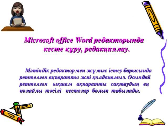 Microsoft office Word редакторында кесте  құру, редакциялау.  Мәтіндік редактормен жұмыс істеу барысында реттелген ақпаратты жиі қолданамыз. Осындай реттелген ықшам ақпаратты сақтаудың ең қолайлы тәсілі кестелер болып табылады.