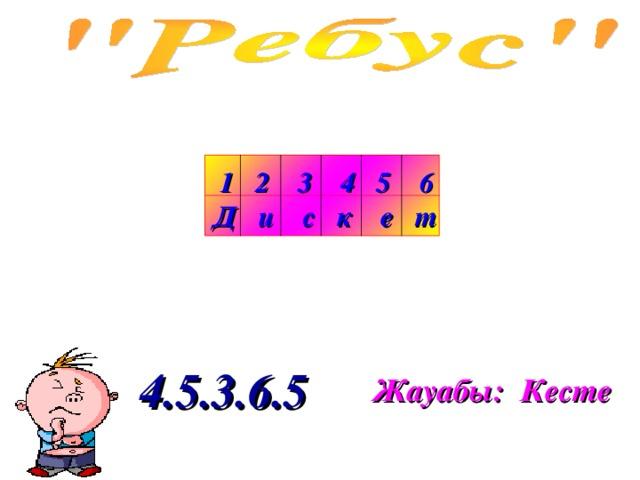 1 2 3 4 5 6 Д и с к е т 4.5.3.6.5 Жауабы: Кесте