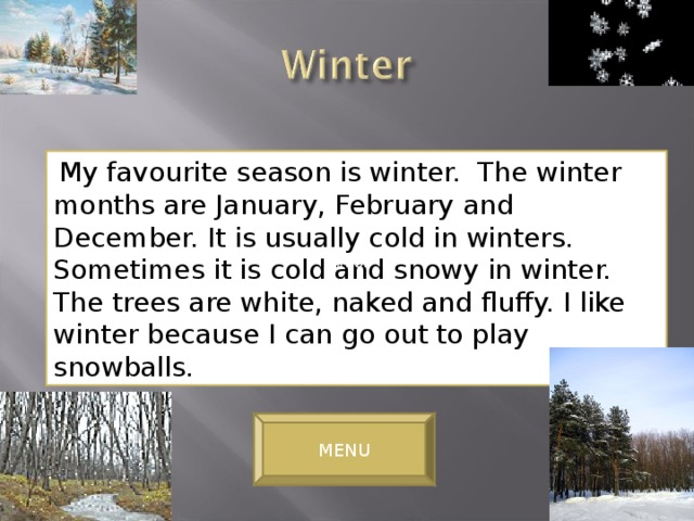 My favourite season is winter. The winter months are January, February and December. It is usually cold in winters. Sometimes it is cold and snowy in winter. The trees are white, naked and fluffy. I like winter because I can go out to play snowballs. winter MENU