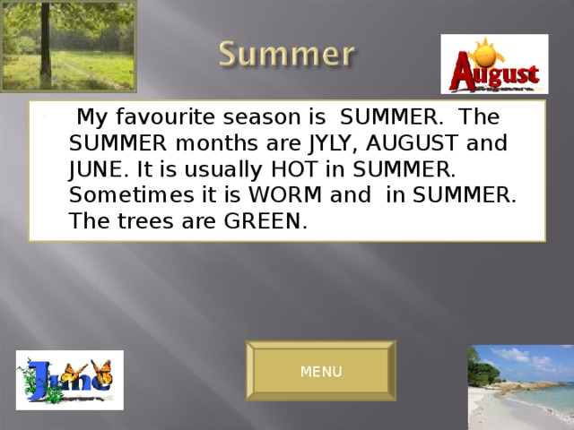 My favourite season is SUMMER. The SUMMER months are JYLY, AUGUST and JUNE. It is usually HOT in SUMMER. Sometimes it is WORM and in SUMMER. The trees are GREEN.
