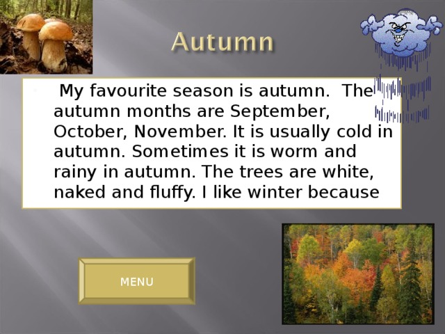 My favourite season is autumn. The autumn months are September, October, November. It is usually cold in autumn. Sometimes it is worm and rainy in autumn. The trees are white, naked and fluffy. I like winter because