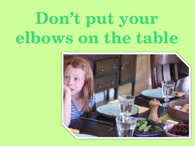Don't put your elbows on the table