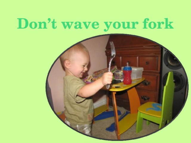 Don't wave your fork
