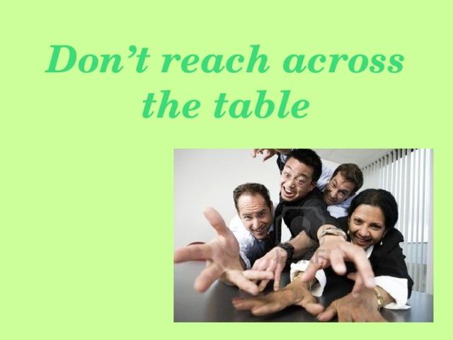 Don't reach across the table