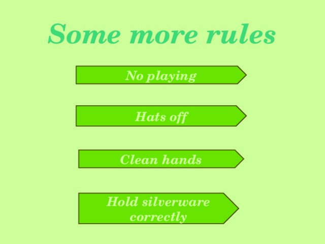Some more rules No playing Hats off Clean hands Hold silverware correctly