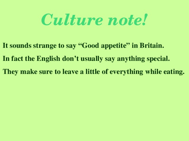 """Culture note! It sounds strange to say """"Good appetite"""" in Britain. In fact the English don't usually say anything special. They make sure to leave a little of everything while eating."""