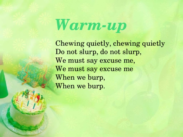 Warm-up Chewing quietly, chewing quietly  Do not slurp, do not slurp,  We must say excuse me,  We must say excuse me  When we burp,  When we burp.