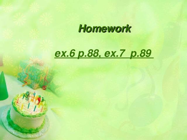 Homework  ex.6 p.88, ex.7 p.89