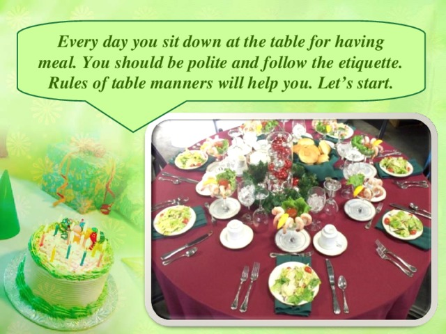 Every day you sit down at the table for having meal. You should be polite and follow the etiquette. Rules of table manners will help you. Let's start.