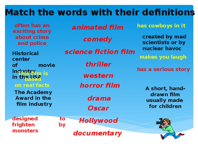 Match the words with their definitions often has an exciting story about crime and police has cowboys in it animated film created by mad scientists or by nuclear havoc comedy science fiction film Historical center of movie industry in the USA makes you laugh thriller has a serious story This film is based on real facts western horror film A short, hand- drawn film usually made for children The Academy Award in the film industry drama Oscar designed to frighten by monsters Hollywood documentary