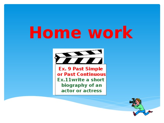 Home work Ex. 9 Past Simple  or Past Continuous Ex.11write a short  biography of an  actor or actress