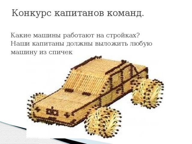 Конкурс капитанов команд.   Какие машины работают на стройках? Наши капитаны должны выложить любую машину из спичек .