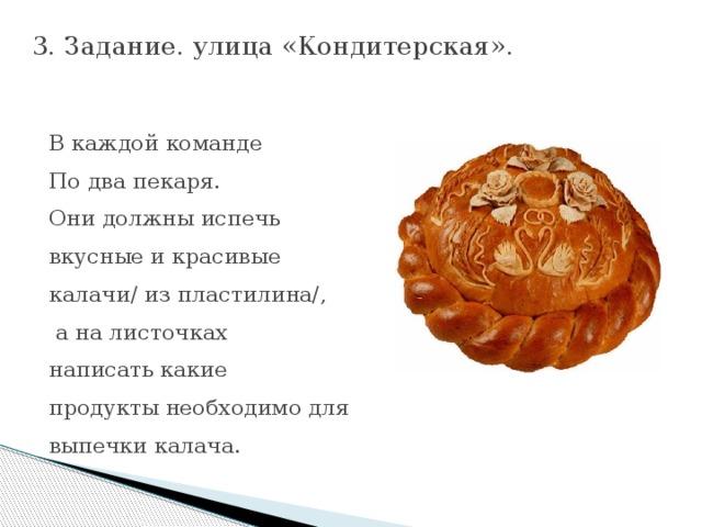 3.Задание.улица «Кондитерская».     В каждой команде По два пекаря. Они должны испечь вкусные и красивые калачи/ из пластилина/,  а на листочках написать какие продукты необходимо для выпечки калача.