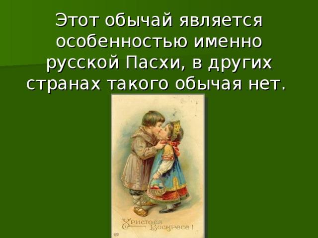 Этот обычай является особенностью именно русской Пасхи, в других странах такого обычая нет.