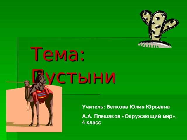 Тема: Пустыни  Учитель: Белкова Юлия Юрьевна А.А. Плешаков «Окружающий мир», 4 класс