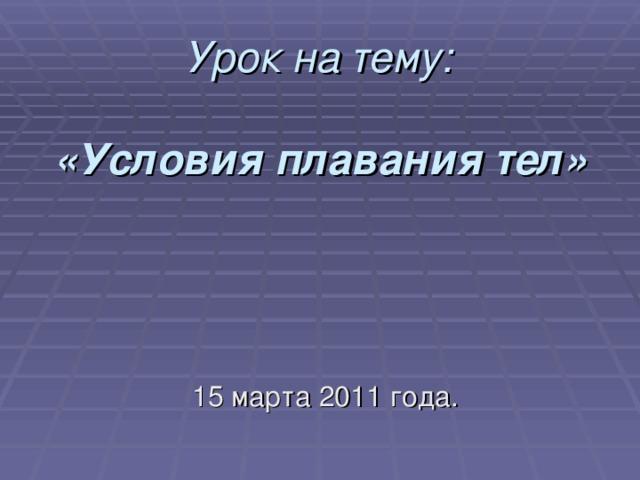 Урок на тему:   «Условия плавания тел»   15 марта 2011 года.