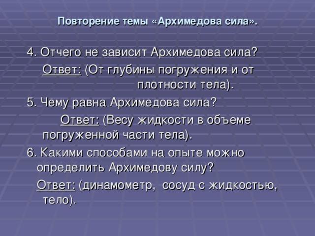 Повторение темы «Архимедова сила». 4. Отчего не зависит Архимедова сила?   Ответ: (От глубины погружения и от    плотности тела). 5. Чему равна Архимедова сила?   Ответ: (Весу жидкости в объеме    погруженной части тела). 6. Какими способами на опыте можно определить Архимедову силу?  Ответ: (динамометр, сосуд с жидкостью,   тело).