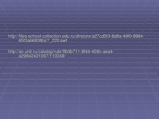 http://files.school-collection.edu.ru/dlrstore/a27cd5f3-8d8a-49f0-8984-65f3ab683f6a/7_220.swf http://sc.uriit.ru/catalog/rubr/ffb3b711-8f44-408c-aea4-a29842431067/110249/