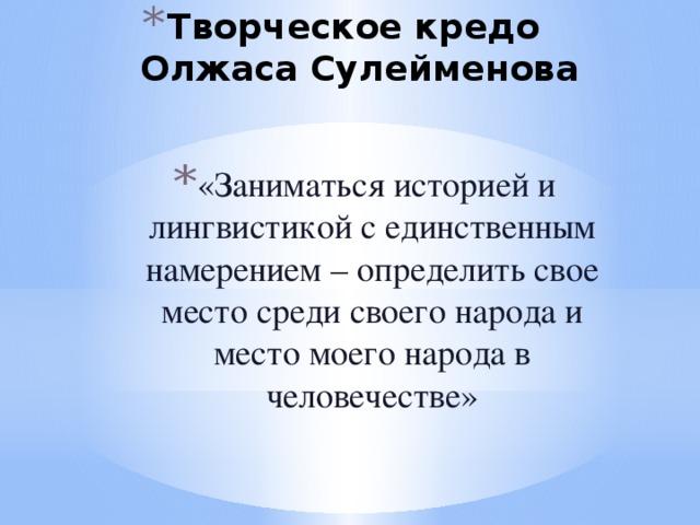 Творческое кредо  Олжаса Сулейменова   «Заниматься историей и лингвистикой с единственным намерением – определить свое место среди своего народа и место моего народа в человечестве»
