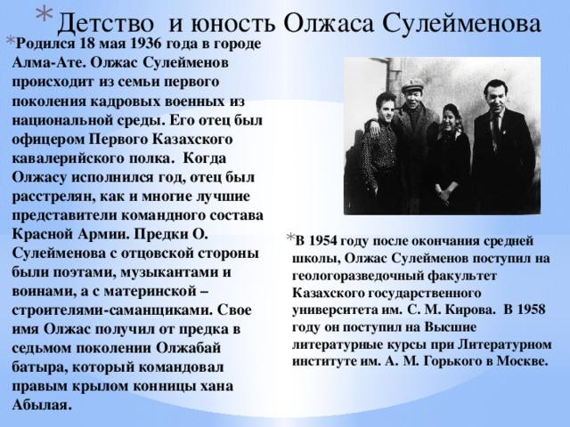 Детство и юность Олжаса Сулейменова Родился 18 мая 1936 года в городе Алма-Ате. Олжас Сулейменов происходит из семьи первого поколения кадровых военных из национальной среды. Его отец был офицером Первого Казахского кавалерийского полка. Когда Олжасу исполнился год, отец был расстрелян, как и многие лучшие представители командного состава Красной Армии. Предки О. Сулейменова с отцовской стороны были поэтами, музыкантами и воинами, а с материнской – строителями-саманщиками. Свое имя Олжас получил от предка в седьмом поколении Олжабай батыра, который командовал правым крылом конницы хана Абылая.  В 1954 году после окончания средней школы, Олжас Сулейменов поступил на геологоразведочный факультет Казахского государственного университета им. С. М. Кирова. В 1958 году он поступил на Высшие литературные курсы при Литературном институте им. А. М. Горького в Москве.