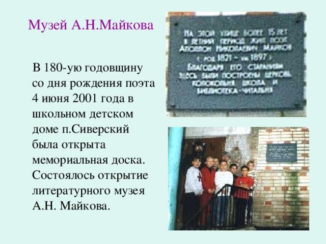 Музей А.Н.Майкова  В 180-ую годовщину со дня рождения поэта 4 июня 2001 года в школьном детском доме п.Сиверский была открыта мемориальная доска. Состоялось открытие литературного музея А.Н. Майкова.