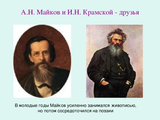 А.Н. Майков и И.Н. Крамской - друзья В молодые годы Майков усиленно занимался живописью, но потом сосредоточился на поэзии