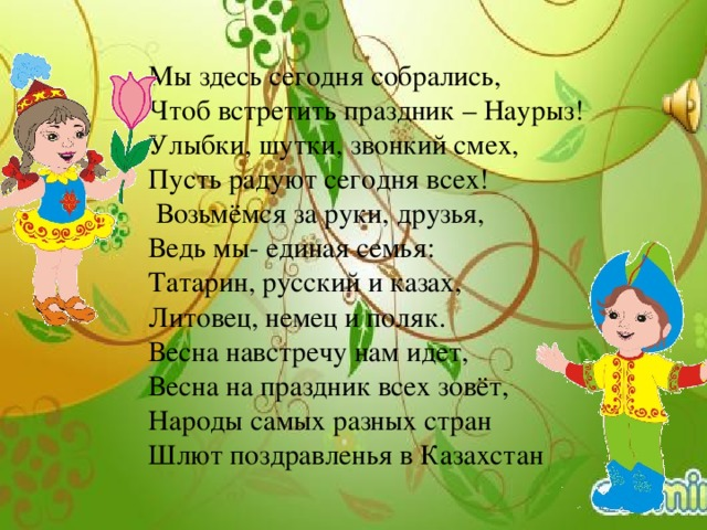 Мы здесь сегодня собрались, Чтоб встретить праздник – Наурыз! Улыбки, шутки, звонкий смех, Пусть радуют сегодня всех!  Возьмёмся за руки, друзья, Ведь мы- единая семья: Татарин, русский и казах, Литовец, немец и поляк. Весна навстречу нам идет, Весна на праздник всех зовёт, Народы самых разных стран Шлют поздравленья в Казахстан