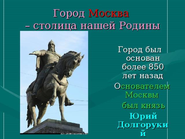 Город Москва  – столица нашей Родины Город был основан более 850 лет назад  О снователем Москвы  был князь  Юрий Долгорукий