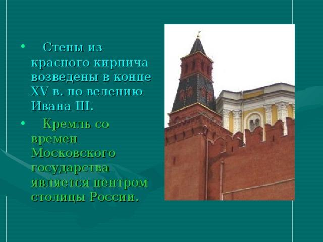 Стены из красного кирпича возведены в конце XV в. по велению Ивана III .  Кремль со времен Московского государства является центром столицы России.