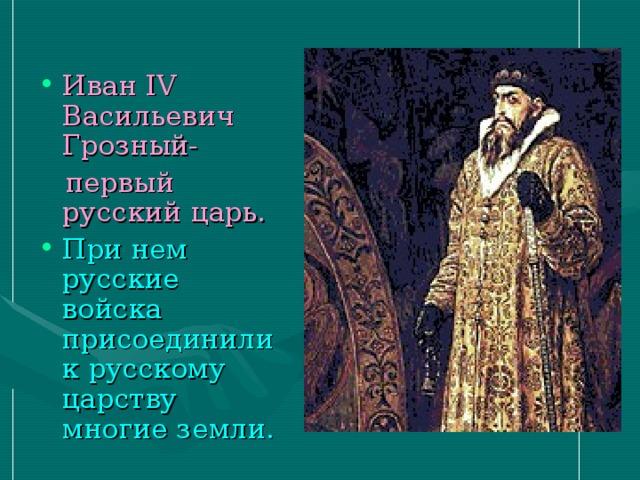Иван IV Васильевич Грозный-  первый русский царь. При нем русские войска присоединили к русскому царству многие земли.