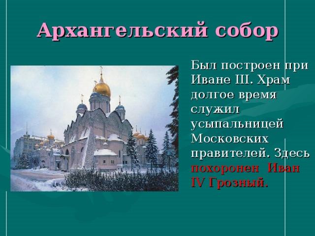 Архангельский собор  Был построен при Иване III . Храм долгое время служил усыпальницей Московских правителей. Здесь похоронен  Иван IV Грозный.