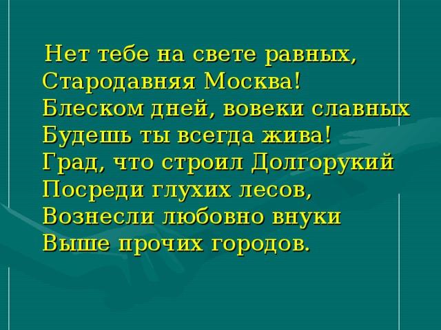 Нет тебе на свете равных,  Стародавняя Москва!  Блеском дней, вовеки славных  Будешь ты всегда жива!  Град, что строил Долгорукий  Посреди глухих лесов,  Вознесли любовно внуки  Выше прочих городов.