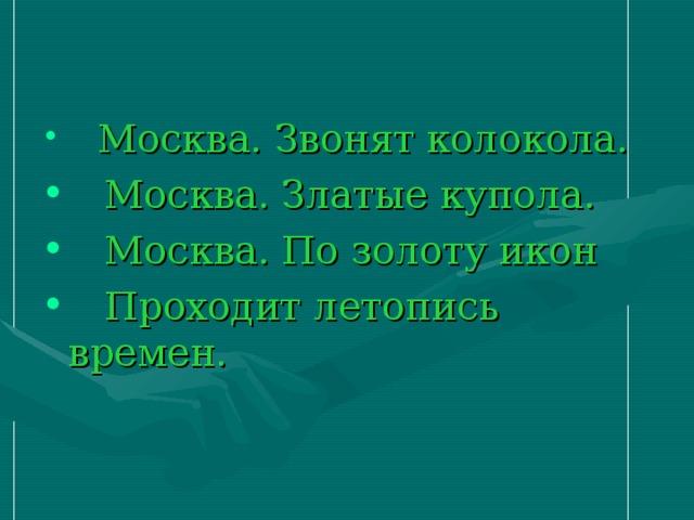 Москва. Звонят колокола.  Москва. Златые купола.  Москва. По золоту икон  Проходит летопись времен.