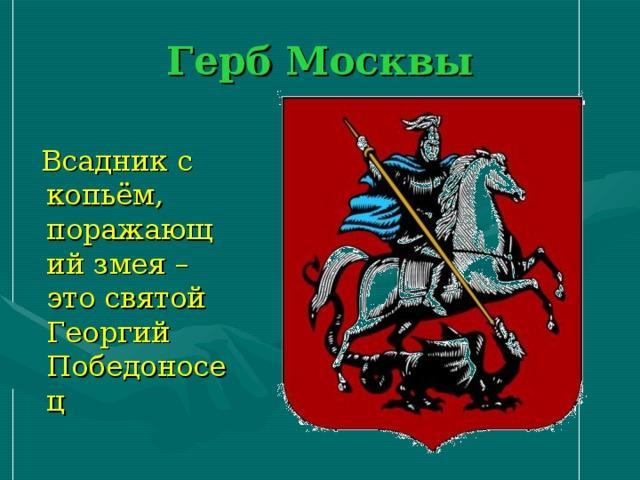 Герб Москвы  Всадник с копьём, поражающий змея – это святой Георгий Победоносец