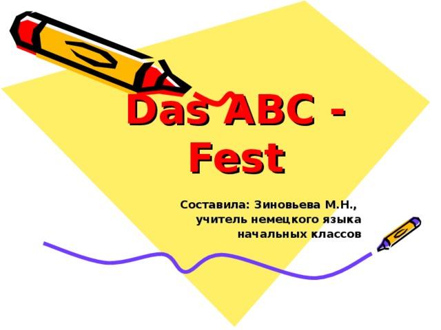 Das ABC - Fest Составила: Зиновьева М.Н., учитель немецкого языка  начальных классов
