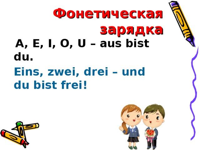 Фонетическая зарядка  A, E, I, O, U – aus bist du. Eins, zwei, drei – und du bist frei!
