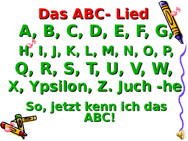 Das ABC- Lied A, B, C, D, E, F, G, H, I, J, K, L, M, N, O, P, Q, R, S, T, U, V, W, X, Ypsilon, Z. Juch -he So, jetzt kenn ich das ABC!