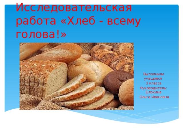 Исследовательская работа «Хлеб - всему голова!» Выполнили учащиеся 3 класса Руководитель: Блохина  Ольга Ивановна
