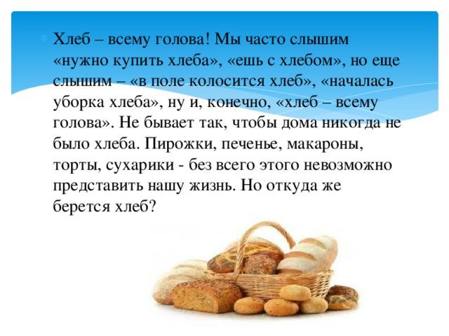 Хлеб –всему голова! Мы часто слышим «нужно купить хлеба», «ешь с хлебом», но еще слышим –«в поле колосится хлеб»,«началась уборка хлеба», ну и, конечно, «хлеб – всему голова». Не бывает так, чтобы дома никогда не было хлеба. Пирожки, печенье, макароны, торты, сухарики - без всего этого невозможно представить нашу жизнь. Но откуда же берется хлеб?