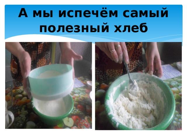А мы испечём самый полезный хлеб