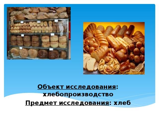Объект исследования : хлебопроизводство Предмет исследования : хлеб