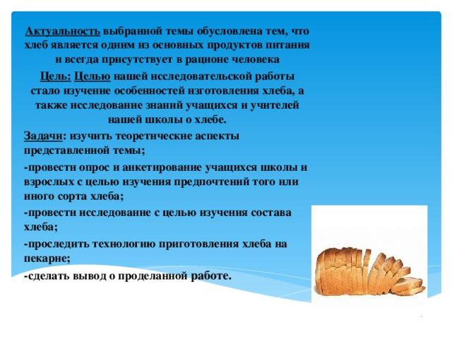 Актуальность выбранной темы обусловлена тем, что хлеб является одним из основных продуктов питания и всегда присутствует в рационе человека Цель:  Целью нашей исследовательской работы стало изучение особенностей изготовления хлеба, а также исследование знаний учащихся и учителей нашей школы о хлебе. Задачи : изучить теоретические аспекты представленной темы; -провести опрос и анкетирование учащихся школы и взрослых с целью изучения предпочтений того или иного сорта хлеба; -провести исследование с целью изучения состава хлеба; -проследить технологию приготовления хлеба на пекарне; -сделать вывод о проделанной работе.