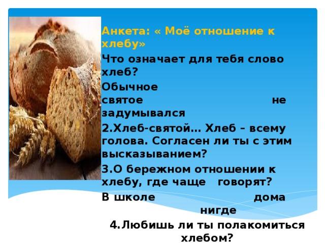 Анкета: « Моё отношение к хлебу» Что означает для тебя слово хлеб? Обычное святое не задумывался 2.Хлеб-святой… Хлеб – всему голова. Согласен ли ты с этим высказыванием? 3.О бережном отношении к хлебу, где чаще говорят? В школе дома нигде 4.Любишь ли ты полакомиться хлебом? 5.Какой сорт хлеба твой самый любимый?