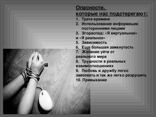 Опасности, которые нас подстерегают: Трата времени Использование информации посторонними лицами Эгораспад: «Я виртуальное» и «Я реальное» Зависимость Еще большая замкнутость Желание уйти от реального мира Трудности в реальных взаимоотношениях Любовь и дружбу легко завоевать и так же легко разрушить 10. Привыкание