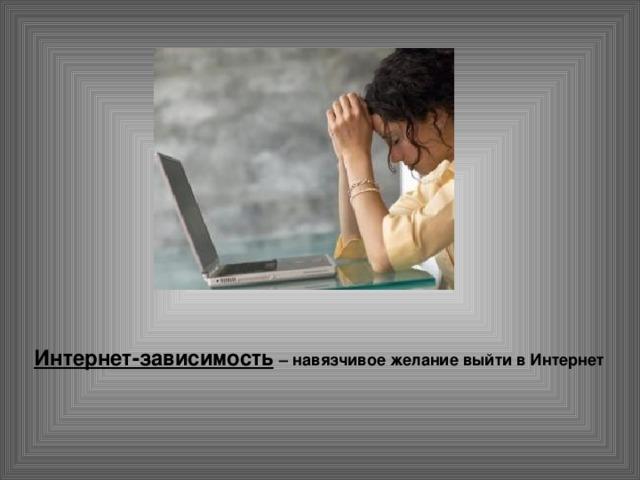 Интернет-зависимость  – навязчивое желание выйти в Интернет