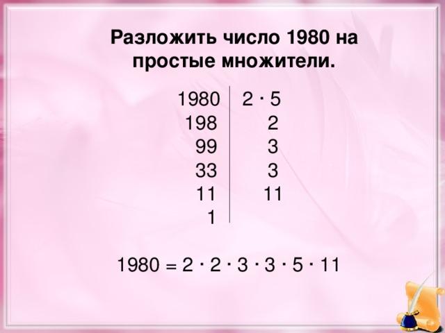 Разложить число 1980 на простые множители.  1980 2 · 5  198  2  99   3  33   3  11   11 1   1980 = 2 · 2 · 3 · 3 · 5 · 11