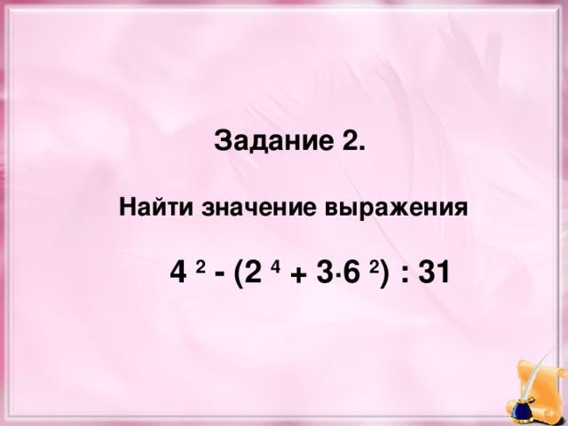 Задание 2.   Найти значение выражения   4  2 - (2  4 + 3·6  2 ) : 31