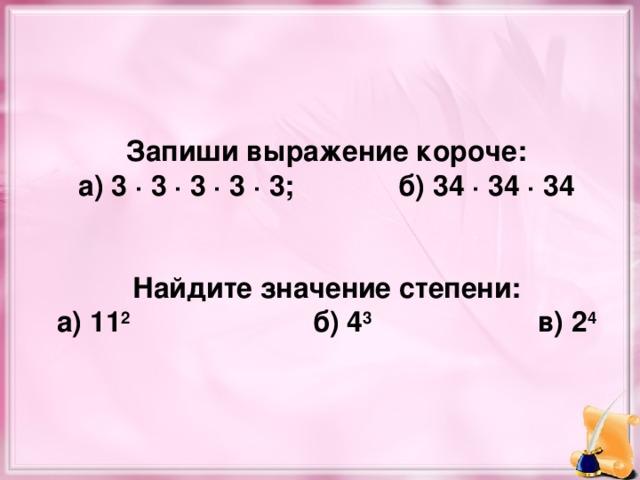 Запиши выражение короче: а) 3 · 3 · 3 · 3 · 3;   б) 34 · 34 · 34   Найдите значение степени: а) 11 2    б) 4 3 в) 2 4
