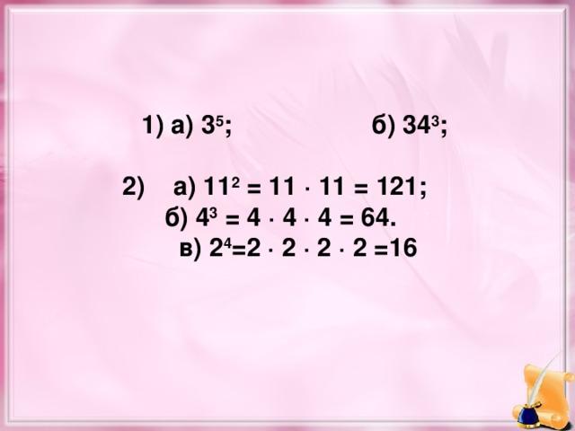 1) а) 3 5 ;    б) 34 3 ;  2) а) 11 2 = 11 · 11 = 121;  б) 4 3 = 4 · 4 · 4 = 64.  в) 2 4 =2 · 2 · 2 · 2 =16